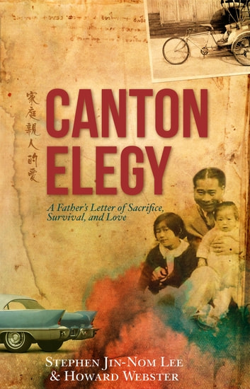 Canton Elegy: A Father's Letter of Sacrifice, Survival and Love ebook by Stephen Jin-Nom  Lee,Howard  Webster