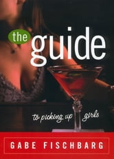 The Guide to Picking Up Girls ebook by Gabe Fischbarg