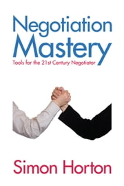 Negotiation Mastery - Tools for the 21st Century Negotiator ebook by Simon Horton
