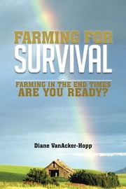FARMING FOR SURVIVAL - FARMING IN THE END TIMES ARE YOU READY? ebook by Diane VanAcker-Hopp