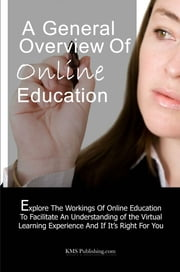 A General Overview Ofonline Education - Exploring The Workings Of Online Education To Facilitate An Understanding of the Virtual Learning Experience And If It's Right For You ebook by KMS Publishing