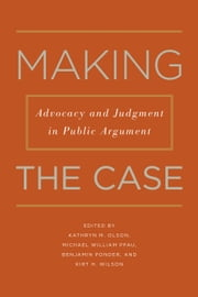 Making the Case: Advocacy and Judgment in Public Argument ebook by Kathryn M. Olson,Benjamin Ponder,Michael William Pfau