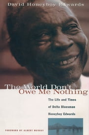 The World Don't Owe Me Nothing - The Life and Times of Delta Bluesman Honeyboy Edwards ebook by David Honeyboy Edwards