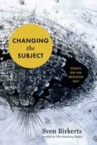 Changing the Subject ebook by Sven Birkerts