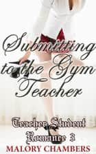 Submitting to the Gym Teacher - Teacher Student Romance, #3 ebook by Malory Chambers