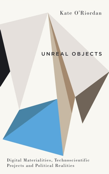Unreal Objects - Digital Materialities, Technoscientific Projects and Political Realities ebook by Kate O'Riordan