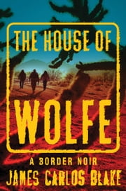 The House of Wolfe - A Border Noir ebook by James Carlos Blake