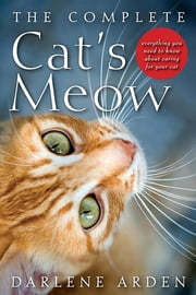 The Complete Cat's Meow - Everything You Need to Know about Caring for Your Cat ebook by Darlene Arden