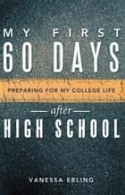 My First 60 Days After High School - Preparing for My College Life ebook by Vanessa Ebling