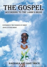 """THE GOSPEL ACCORDING TO THE LAMB'S BRIDE"" - EXPERIENCE THE PASSION OF CHRIST JESUS, IN YOUR MIDST ebook by Barbara Ann Mary Mack"
