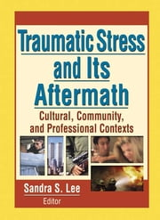 Traumatic Stress and Its Aftermath - Cultural, Community, and Professional Contexts ebook by Sandra Lee
