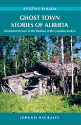 Ghost Town Stories of Alberta: Abandoned Dreams in the Shadows of the Canadian Rockies - Abandoned Dreams in the Shadows of the Canadian Rockies ebook by Johnnie Bachusky
