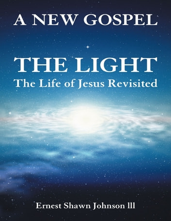 The Light: The Life of Jesus Revisited ebook by Ernest Shawn Johnson lll