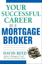 Your Successful Career as a Mortgage Broker ebook by Reed, David