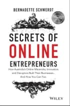 Secrets of Online Entrepreneurs - How Australia's Online Mavericks, Innovators and Disruptors Built Their Businesses ... And How You Can Too ebook by Bernadette Schwerdt