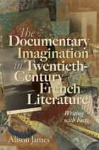 The Documentary Imagination in Twentieth-Century French Literature - Writing with Facts ebook by Alison James
