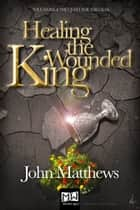 Healing the Wounded King ebook by John Matthews