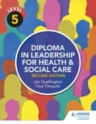 Level 5 Diploma in Leadership for Health and Social Care 2nd Edition ebook by Tina Tilmouth,Jan Quallington