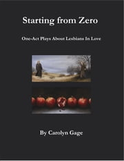 Starting from Zero: One Act Plays About Lesbians In Love ebook by Carolyn Gage