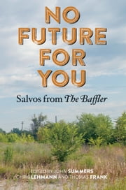 No Future for You - Salvos from The Baffler ebook by John Summers,Chris Lehmann,Thomas Frank