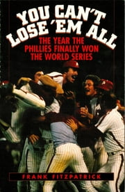 You Can't Lose 'Em All - The Year the Phillies Finally Won the World Series ebook by Frank Fitzpatrick