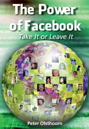 The Power of Facebook - Take It or Leave It ebook by Peter Olsthoorn