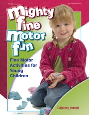 Mighty Fine Motor Fun - Fine Motor Activities for Young Children ebook by Christy Isbell