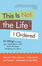 This is Not the Life I Ordered: How to Keep Your Head Above Water When Life Keeps Dragging You Down ebook by Deborah Collins Stephens,Jan Yanehiro,Jackie Speier,Michealene Cristini Risley