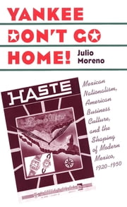 Yankee Don't Go Home! - Mexican Nationalism, American Business Culture, and the Shaping of Modern Mexico, 1920-1950 ebook by Julio Moreno