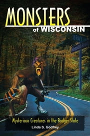 Monsters of Wisconsin - Mysterious Creatures in the Badger State ebook by Linda S. Godfrey