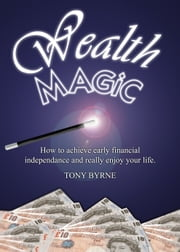 Wealth Magic - A book created for you to achieve financial independence and really enjoy your life. ebook by Tony Byrne