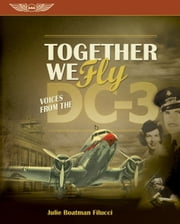 Together We Fly: Voices from the DC-3 (eBook - epub) ebook by Julie Boatman Filucci,Jack J. Pelton