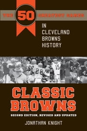 Classic Browns - The 50 Greatest Games in Cleveland Browns History Second Edition, Revised and Updated ebook by Jonathan Knight