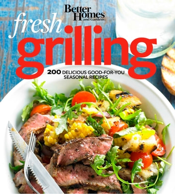 Better Homes and Gardens Fresh Grilling - 200 Delicious Good-for-You Seasonal Recipes ebook by Better Homes and Gardens
