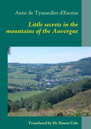 LITTLE SECRETS IN THE MOUNTAINS OF THE AUVERGNE ebook by Anne de Tyssandier d'Escous,Association La Méridienne du monde rural