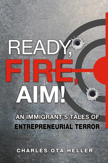 Ready, Fire, Aim - An Immigrant's Tales of Entrepreneurial Terror ebook by Charles Ota Heller