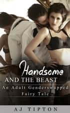 Handsome and the Beast: An Adult Gender Swapped Fairy Tale - Naughty Fairy Tales, #4 ebook by AJ Tipton