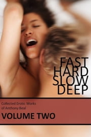 Fast Hard Slow Deep: Collected Erotic Works of Anthony Beal Volume Two ebook by Anthony Beal