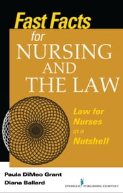 Fast Facts About Nursing and the Law - Law for Nurses in a Nutshell ebook by Paula DiMeo Grant RN, BSN, MA, JD,Diana Ballard JD, MBA, RN