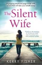 The Silent Wife - A gripping emotional page turner with a twist that will take your breath away ebook de Kerry Fisher