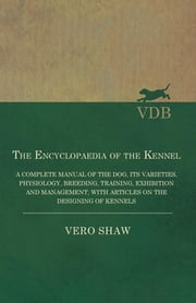 The Encyclopaedia of the Kennel - A Complete Manual of the Dog, its Varieties, Physiology, Breeding, Training, Exhibition and Management, with Articles on the Designing of Kennels ebook by Shaw Vero