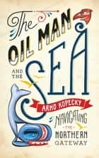The Oil Man and the Sea ebook by Arno Kopecky