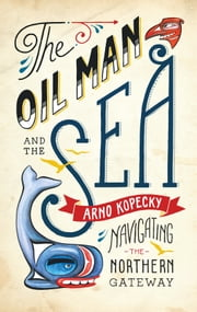 The Oil Man and the Sea - Navigating the Northern Gateway ebook by Arno Kopecky