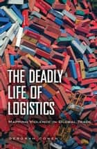 The Deadly Life of Logistics - Mapping Violence in Global Trade ebook by Deborah Cowen