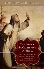 The Life of St. Catherine of Siena - The Classic on Her Life and Accomplishments as Recorded by Her Spiritual Director ebook by Blessed Raymond of Capua
