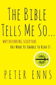 The Bible Tells Me So - Why Defending Scripture Has Made Us Unable to Read It ebook by Peter Enns