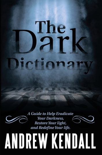 The Dark Dictionary - A Guide to Help Eradicate Your Darkness, Restore Your Light, and Redefine Your Life. ebook by Andrew Kendall