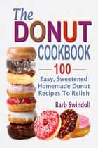 The Donut Cookbook:100 Easy, Sweetened Homemade Donut Recipes To Relish ebook by Barb Swindoll