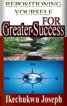 Repositioning Yourself for Greater Success (Creating Prosperity out of Adversity) ebook by Ikechukwu Joseph