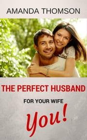 The Perfect Husband For Your Wife - You! ebook by Amanda Thomson